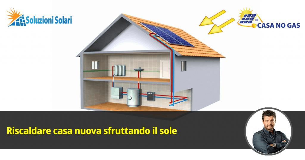 Scopri come riscaldare casa nuova sfruttando il sole